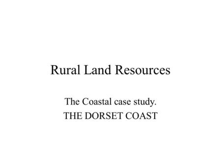 Rural Land Resources The Coastal case study. THE DORSET COAST.