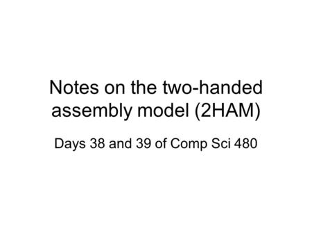 Notes on the two-handed assembly model (2HAM) Days 38 and 39 of Comp Sci 480.