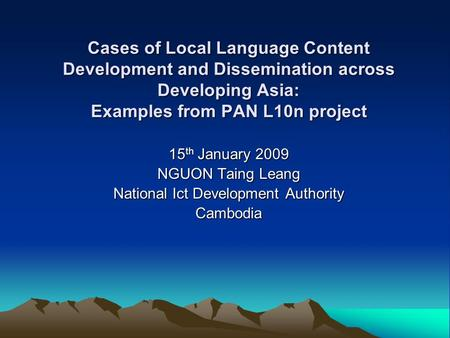Cases of Local Language Content Development and Dissemination across Developing Asia: Examples from PAN L10n project 15 th January 2009 NGUON Taing Leang.