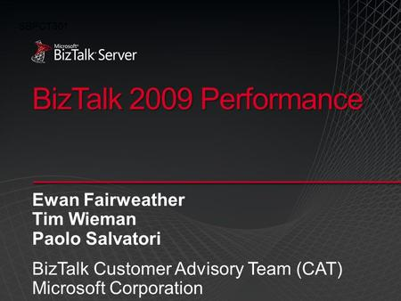 BizTalk 2009 Performance Ewan Fairweather Tim Wieman Paolo Salvatori BizTalk Customer Advisory Team (CAT) Microsoft Corporation SBPCT301.