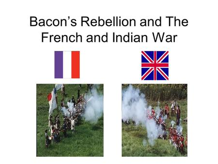 Bacon's Rebellion and The French and Indian War. Bacon's Rebellion Some colonists had settled outside of Jamestown on the frontier. frontier – the edge.