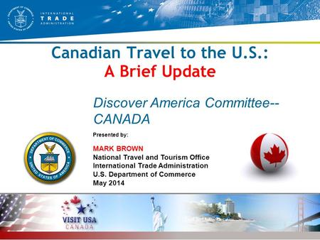 1 National Travel and Tourism Office, International Trade Administration, U.S. Department of Commerce Canadian Travel to the U.S.: A Brief Update Presented.