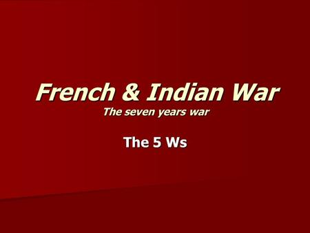 French & Indian War The seven years war The 5 Ws.