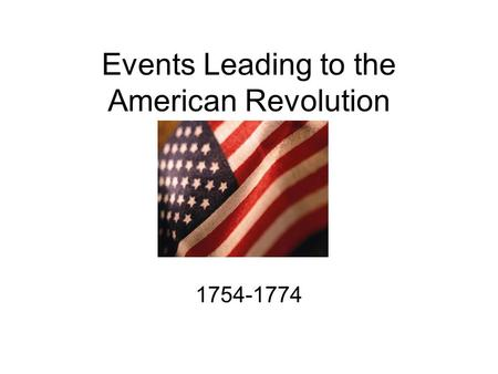 Events Leading to the American Revolution 1754-1774.