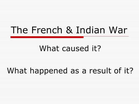 The French & Indian War What caused it? What happened as a result of it?