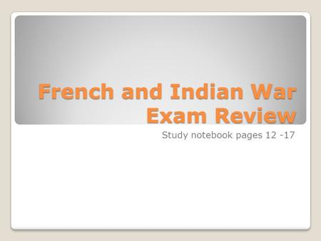 French and Indian War Exam Review Study notebook pages 12 -17.