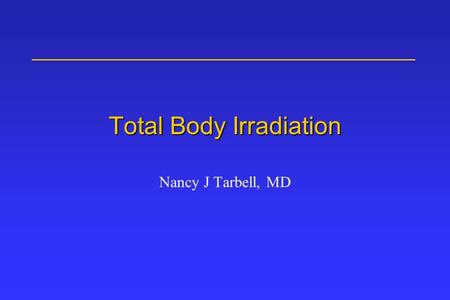 Total Body Irradiation Nancy J Tarbell, MD. Contents BMT Background/History TBI technique, dose rate and fractionation Acute Effects Late Effects References.