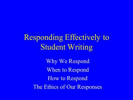 Responding Effectively to Student Writing Why We Respond When to Respond How to Respond The Ethics of Our Responses.