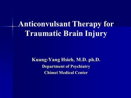 Anticonvulsant Therapy for Traumatic Brain Injury Kuang-Yang Hsieh, M.D. ph.D. Department of Psychiatry Chimei Medical Center.