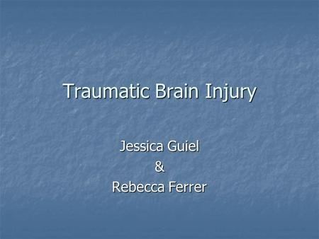 Traumatic Brain Injury Jessica Guiel & Rebecca Ferrer.