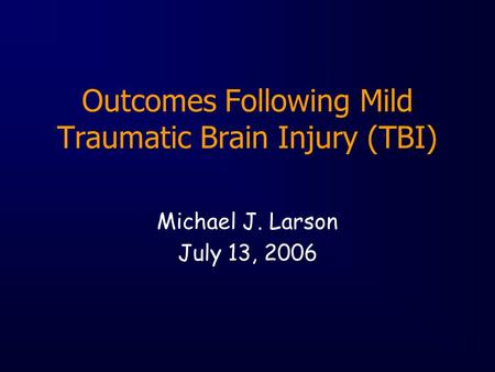Outcomes Following Mild Traumatic Brain Injury (TBI) Michael J. Larson July 13, 2006.