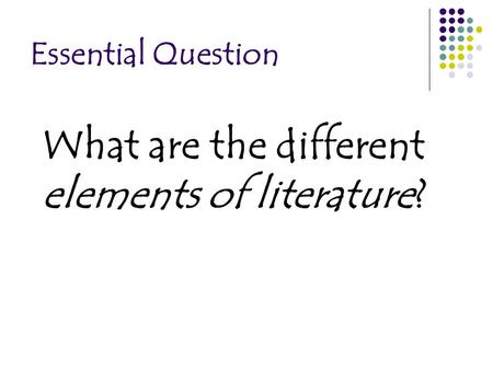 Essential Question What are the different elements of literature?