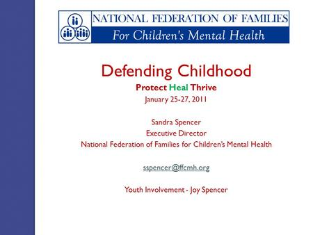 Defending Childhood Protect Heal Thrive January 25-27, 2011 Sandra Spencer Executive Director National Federation of Families for Children's Mental Health.