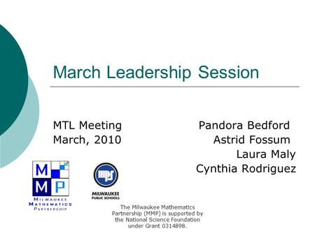 March Leadership Session MTL Meeting Pandora Bedford March, 2010 Astrid Fossum Laura Maly Cynthia Rodriguez The Milwaukee Mathematics Partnership (MMP)