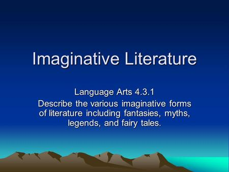 Imaginative Literature Language Arts 4.3.1 Describe the various imaginative forms of literature including fantasies, myths, legends, and fairy tales.