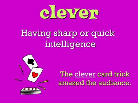 Clever Having sharp or quick intelligence The card trick amazed the audience. The clever card trick amazed the audience.
