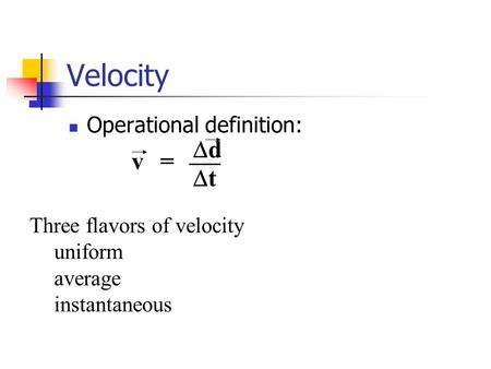 Velocity Operational definition: dd tt v= Three flavors of velocity uniform average instantaneous.