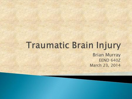 Brian Murray EEND 640Z March 23, 2014.  An acquired injury to the brain caused by an external physical force, resulting in total or partial functional.