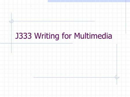 J333 Writing for Multimedia. Scripting/Storyboards What is a script, specifically a 2 Column Shooting Script? How do we use it for multimedia? Why storyboard?