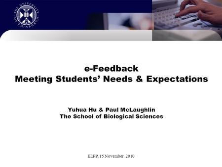 ELPP, 15 November 2010 e-Feedback Meeting Students' Needs & Expectations Yuhua Hu & Paul McLaughlin The School of Biological Sciences.