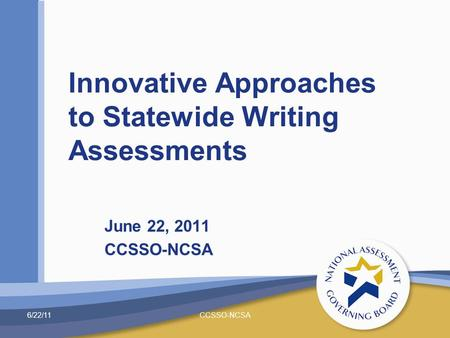 June 22, 2011 CCSSO-NCSA Innovative Approaches to Statewide Writing Assessments 6/22/11CCSSO-NCSA.