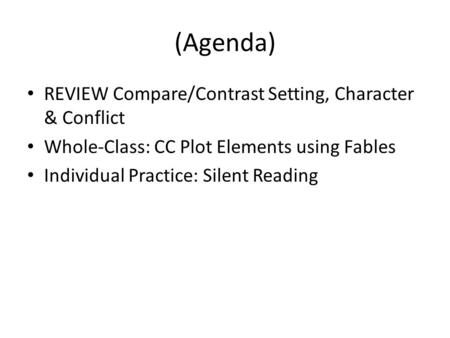 (Agenda) REVIEW Compare/Contrast Setting, Character & Conflict Whole-Class: CC Plot Elements using Fables Individual Practice: Silent Reading.