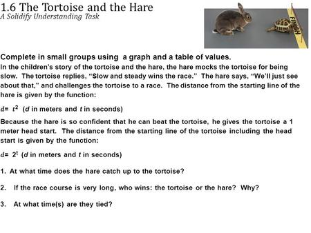 1.6 The Tortoise and the Hare A Solidify Understanding Task Complete in small groups using a graph and a table of values. In the children's story of the.