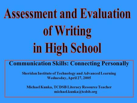 Communication Skills: Connecting Personally Sheridan Institute of Technology and Advanced Learning Wednesday, April 27, 2005 Michael Kunka, TCDSB Literacy.