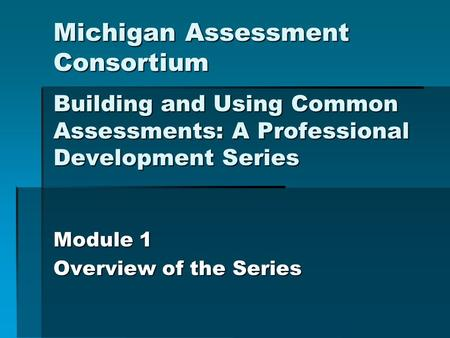 Michigan Assessment Consortium Building and Using Common Assessments: A Professional Development Series Module 1 Overview of the Series.