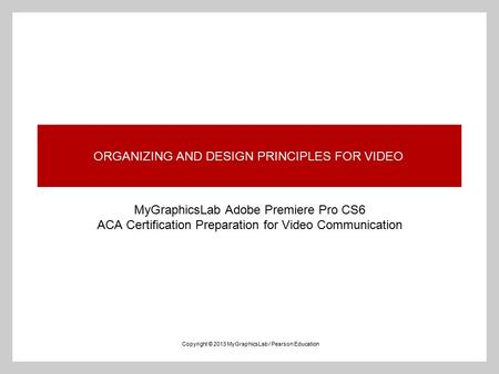 ORGANIZING AND DESIGN PRINCIPLES FOR VIDEO MyGraphicsLab Adobe Premiere Pro CS6 ACA Certification Preparation for Video Communication Copyright © 2013.