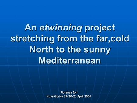 An etwinning project stretching from the far,cold North to the sunny Mediterranean Fiorenza Iori Nova Gorica 19-20-21 April 2007.