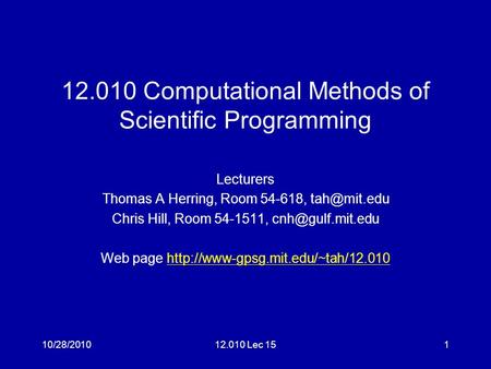 12.010 Computational Methods of Scientific Programming Lecturers Thomas A Herring, Room 54-618, Chris Hill, Room 54-1511,