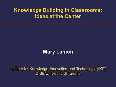Knowledge Building in Classrooms: Ideas at the Center Mary Lamon Institute for Knowledge Innovation and Technology (IKIT) OISE/University of Toronto Knowledge.