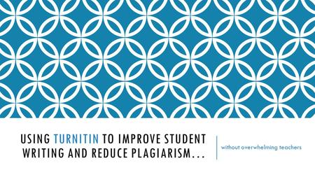 USING TURNITIN TO IMPROVE STUDENT WRITING AND REDUCE PLAGIARISM… without overwhelming teachers.