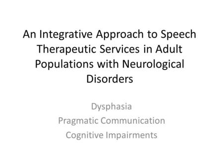 An Integrative Approach to Speech Therapeutic Services in Adult Populations with Neurological Disorders Dysphasia Pragmatic Communication Cognitive Impairments.