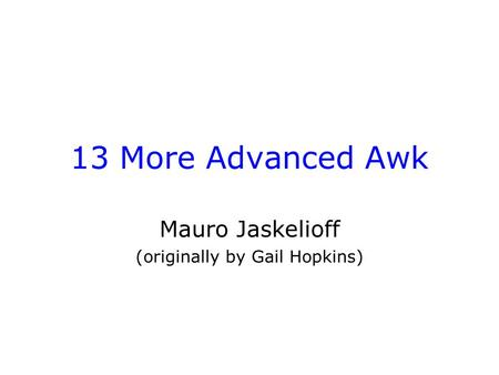 13 More Advanced Awk Mauro Jaskelioff (originally by Gail Hopkins)