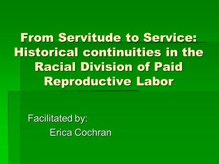From Servitude to Service: Historical continuities in the Racial Division of Paid Reproductive Labor Facilitated by: Erica Cochran.