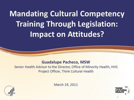 1 Mandating Cultural Competency Training Through Legislation: Impact on Attitudes? Guadalupe Pacheco, MSW Senior Health Advisor to the Director, Office.