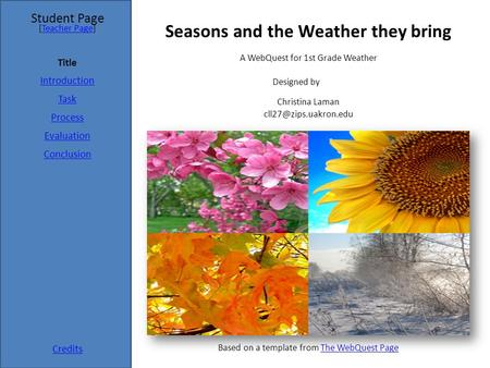 Student Page Title Introduction Task Process Evaluation Conclusion Credits [Teacher Page]Teacher Page A WebQuest for 1st Grade Weather Designed by Christina.