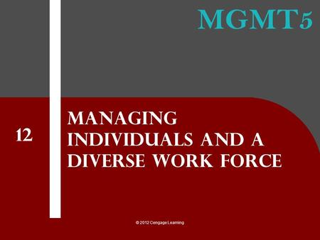 MGMT5 © 2012 Cengage Learning Managing individuals and a diverse work force 12.