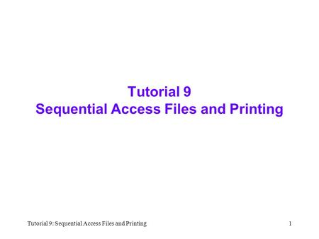 Tutorial 9: Sequential Access Files and Printing1 Tutorial 9 Sequential Access Files and Printing.