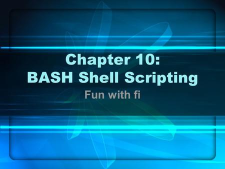 Chapter 10: BASH Shell Scripting Fun with fi. In this chapter … Control structures File descriptors Variables.