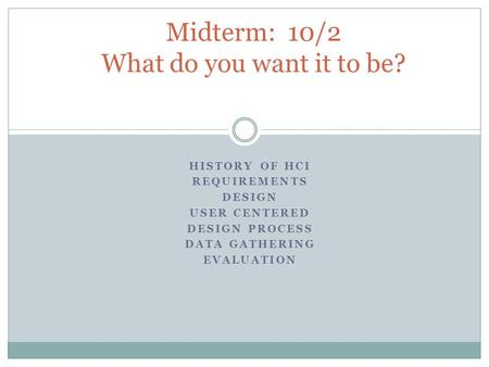 HISTORY OF HCI REQUIREMENTS DESIGN USER CENTERED DESIGN PROCESS DATA GATHERING EVALUATION Midterm: 10/2 What do you want it to be?