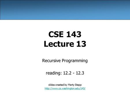 CSE 143 Lecture 13 Recursive Programming reading: 12.2 - 12.3 slides created by Marty Stepp