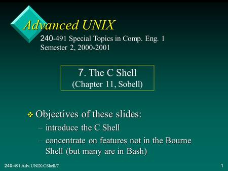 240-491 Adv. UNIX:CShell/71 Advanced UNIX v Objectives of these slides: –introduce the C <strong>Shell</strong> –concentrate on features not in the Bourne <strong>Shell</strong> (but many.