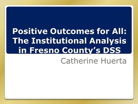 Positive Outcomes for All: The Institutional Analysis in Fresno County's DSS Catherine Huerta 1.