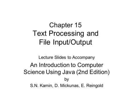 Chapter 15 Text Processing and File Input/Output Lecture Slides to Accompany An Introduction to Computer Science Using Java (2nd Edition) by S.N. Kamin,