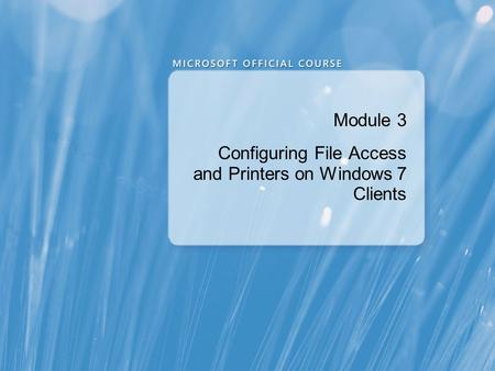 Module 3 Configuring File Access and Printers on Windows 7 Clients.