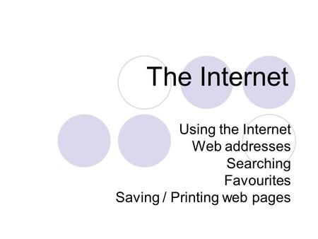 The Internet Using the Internet Web addresses Searching Favourites Saving / Printing web pages.