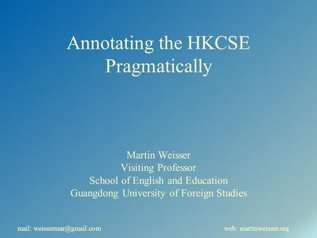 Annotating the HKCSE Pragmatically Martin Weisser Visiting Professor School of English and Education Guangdong University of Foreign Studies mail: